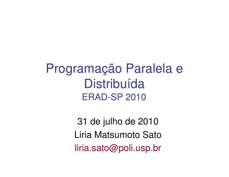 Programação Paralela e       Distribuída      ERAD-SP 2010       31 de julho de 2010     Liria Matsumoto Sato     liria.sa...