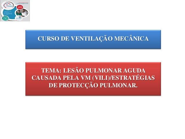 CURSO DE VENTILAÇÃO MECÂNICA  TEMA: LESÃO PULMONAR AGUDA CAUSADA PELA VM (VILI)/ESTRATÉGIAS DE PROTECÇÃO PULMONAR.