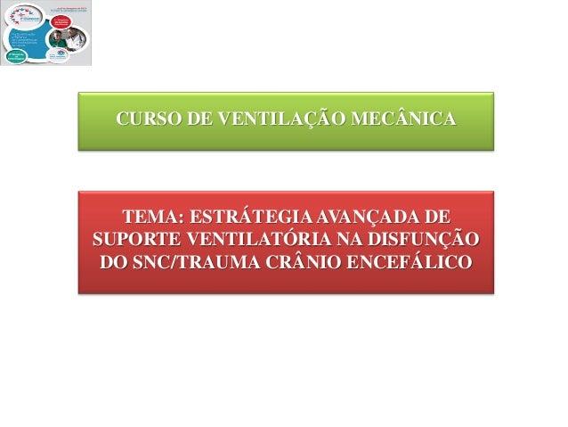 CURSO DE VENTILAÇÃO MECÂNICA  TEMA: ESTRÁTEGIA AVANÇADA DE SUPORTE VENTILATÓRIA NA DISFUNÇÃO DO SNC/TRAUMA CRÂNIO ENCEFÁLI...