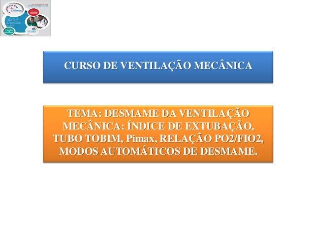CURSO DE VENTILAÇÃO MECÂNICA  TEMA: DESMAME DA VENTILAÇÃO MECÂNICA: ÍNDICE DE EXTUBAÇÃO, TUBO TOBIM, Pimax, RELAÇÃO PO2/FI...