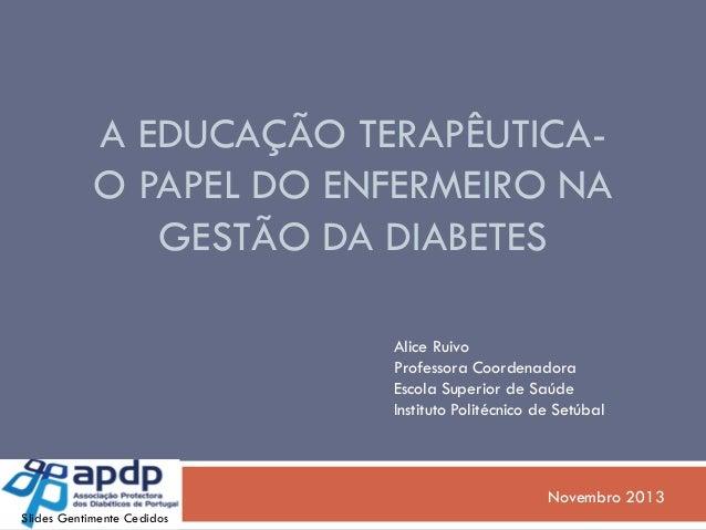 A EDUCAÇÃO TERAPÊUTICAO PAPEL DO ENFERMEIRO NA GESTÃO DA DIABETES Alice Ruivo Professora Coordenadora Escola Superior de S...