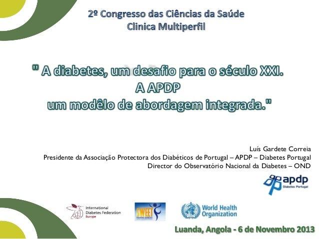 Luís Gardete Correia Presidente da Associação Protectora dos Diabéticos de Portugal – APDP – Diabetes Portugal Director do...