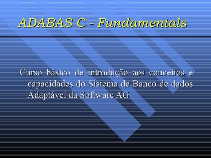 ADABAS C - Fundamentals Curso básico de introdução aos conceitos e capacidades do Sistema de Banco de dados Adaptável da S...
