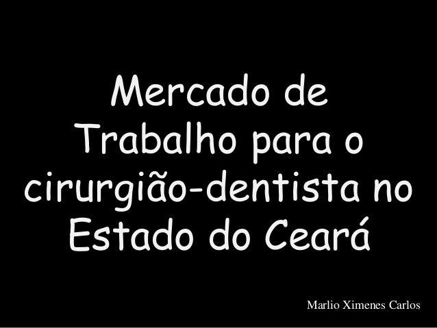 Mercado de Trabalho para o cirurgião-dentista no Estado do Ceará Marlio Ximenes Carlos