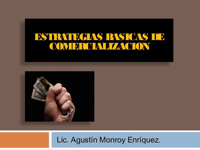 ESTRATEGIAS BASICAS DE COMERCIALIZACION  Lic. Agustín Monroy Enríquez.