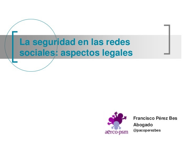 La seguridad en las redessociales: aspectos legales                             Francisco Pérez Bes                       ...