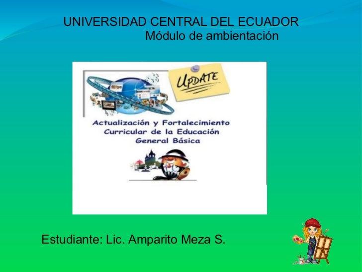 UNIVERSIDAD CENTRAL DEL ECUADOR              Módulo de ambientación Estudiante: Lic. Amparito Meza S.