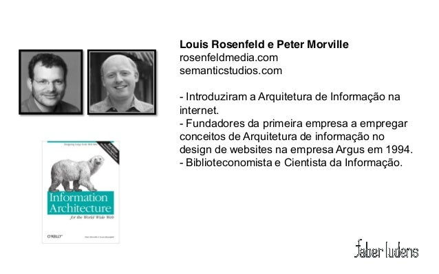 Louis Rosenfeld e Peter Morvillerosenfeldmedia.comsemanticstudios.com- Introduziram a Arquitetura de Informação nainternet...