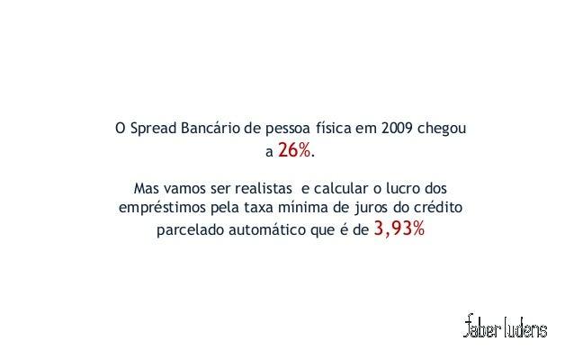O Spread Bancário de pessoa física em 2009 chegou                    a 26%.  Mas vamos ser realistas e calcular o lucro do...