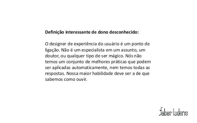 Definição interessante de dono desconhecido:O designer de experiência do usuário é um ponto deligação. Não é um especialis...