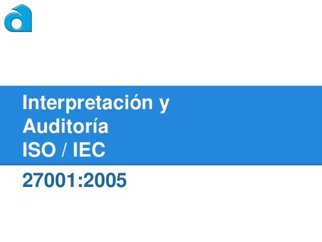 Interpretación y Auditoría ISO / IEC  27001:2005