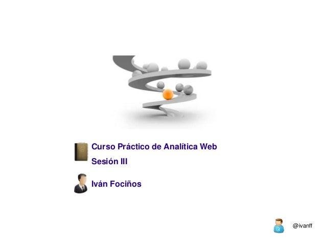 Curso Práctico de Analítica WebSesión IIIIván Fociños                                  @ivanff