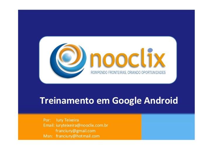 Treinamento em Google Android  Por:     Iury Teixeira  Email: iuryteixeira@nooclix.com.br    ...