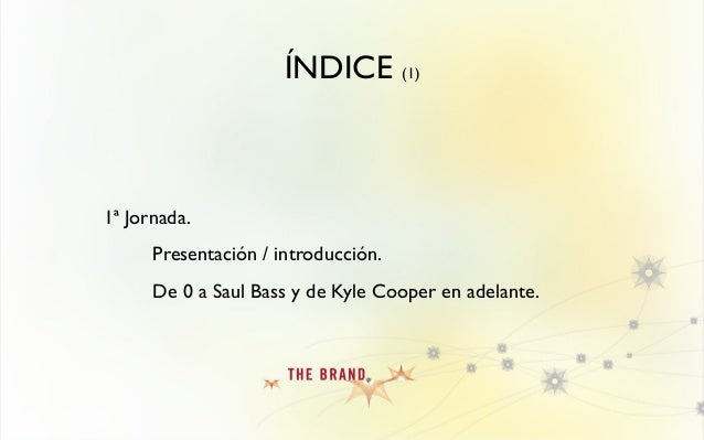 ÍNDICE (1) 1ª Jornada. Presentación / introducción. De 0 a Saul Bass y de Kyle Cooper en adelante.