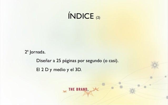 ÍNDICE (2) 2ª Jornada. Diseñar a 25 páginas por segundo (o casi). El 2 D y medio y el 3D.