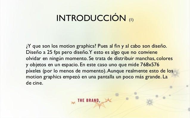 INTRODUCCIÓN (1) ¿Y que son los motion graphics? Pues al fin y al cabo son diseño. Diseño a 25 fps pero diseño.Y esto es al...