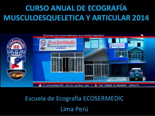 CURSO ANUAL DE ECOGRAFÍA MUSCULOESQUELETICA Y ARTICULAR 2014 Escuela de Ecografía ECOSERMEDIC Lima Perú