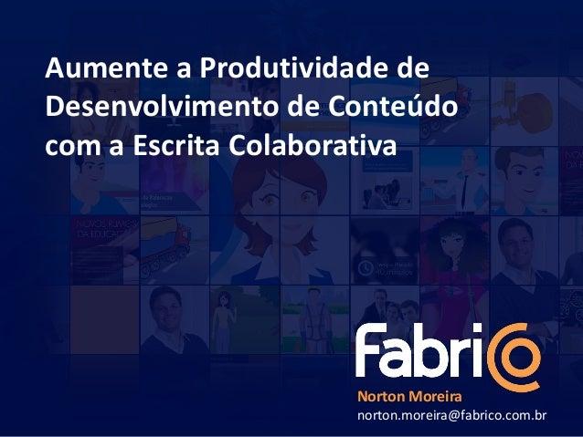 Aumente a Produtividade deDesenvolvimento de Conteúdocom a Escrita Colaborativa                    Norton Moreira         ...