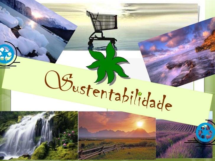 Sustentabilidade    Sustentabilidade é a habilidade de    sustentar ou suportar uma ou mais    condições, exibida por alg...