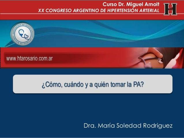 Dra. María Soledad Rodriguez¿Cómo, cuándo y a quién tomar la PA?Curso Dr. Miguel ArnoltXX CONGRESO ARGENTINO DE HIPERTENSI...