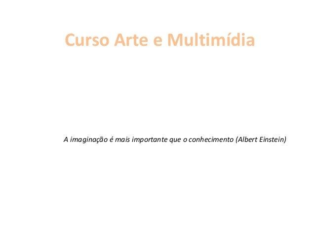 Curso Arte e Multimídia A imaginação é mais importante que o conhecimento (Albert Einstein)
