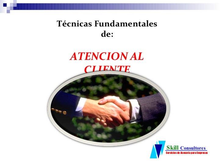Técnicas Fundamentales          de:  ATENCION AL    CLIENTE                         Skill Consultores                     ...