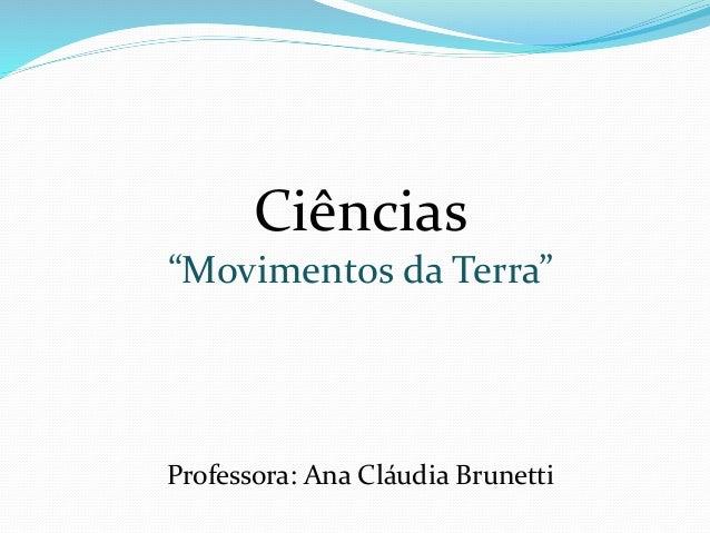"""Ciências  """"Movimentos da Terra""""  Professora: Ana Cláudia Brunetti"""