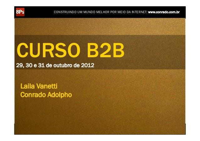 CONSTRUINDO UM MUNDO MELHOR POR MEIO DA INTERNET: www.conrado.com.brCURSO B2B29, 30 e 31 de outubro de 2012 Laila Vanetti ...