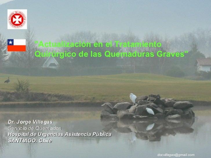 "Dr. Jorge Villegas Servicio de Quemados Hospital de Urgencias Asistencia Pública SANTIAGO. Chile [email_address] ""Act..."