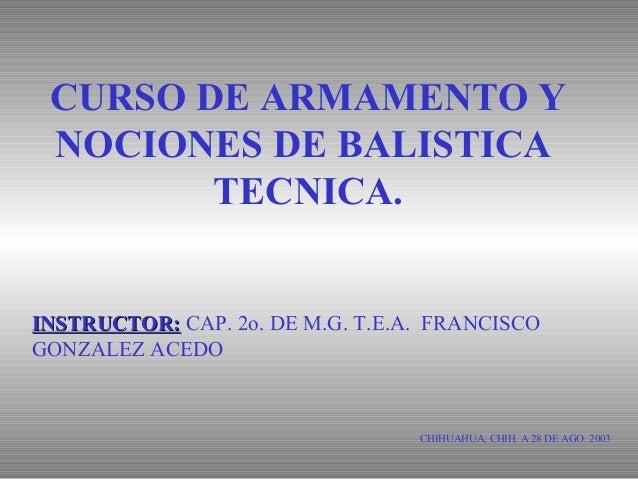 CURSO DE ARMAMENTO Y NOCIONES DE BALISTICA TECNICA. CHIHUAHUA, CHIH. A 28 DE AGO. 2003 INSTRUCTOR:INSTRUCTOR: CAP. 2o. DE ...