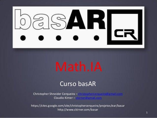 Math.IA Curso basAR Christopher Shneider Cerqueira – christophercerqueira@gmail.com Claudio Kirner – ckirner@gmail.com htt...