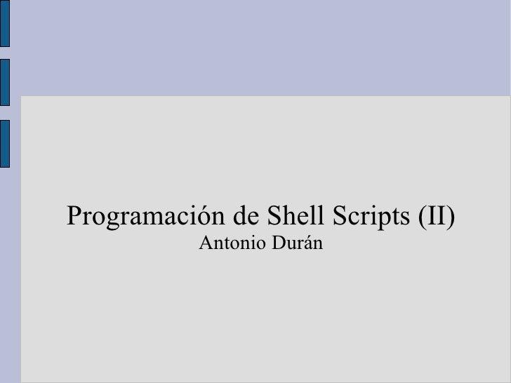 <ul><ul><li>Programación de Shell Scripts (II) </li></ul></ul><ul><ul><li>Antonio Durán </li></ul></ul>