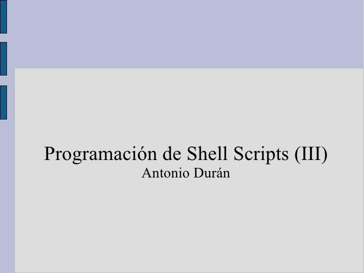 <ul><ul><li>Programación de Shell Scripts (III) </li></ul></ul><ul><ul><li>Antonio Durán </li></ul></ul>