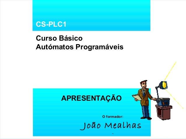 CS-PLC1Curso BásicoAutómatos ProgramáveisAPRESENTAÇÃOO formador:João Mealhas