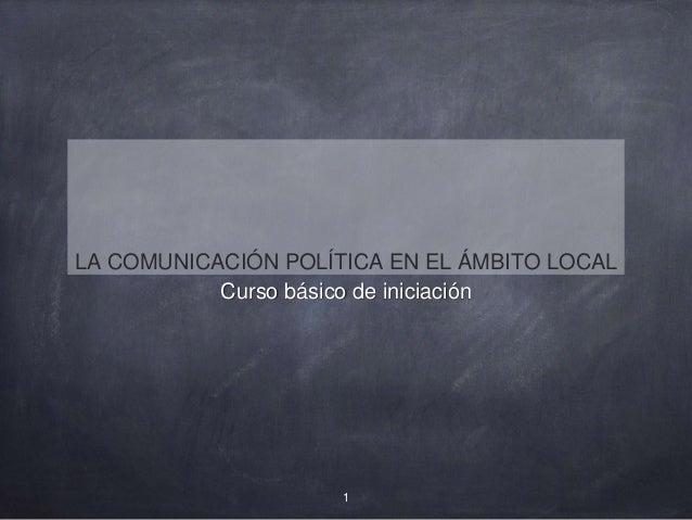 LA COMUNICACIÓN POLÍTICA EN EL ÁMBITO LOCAL  Curso básico de iniciación  1
