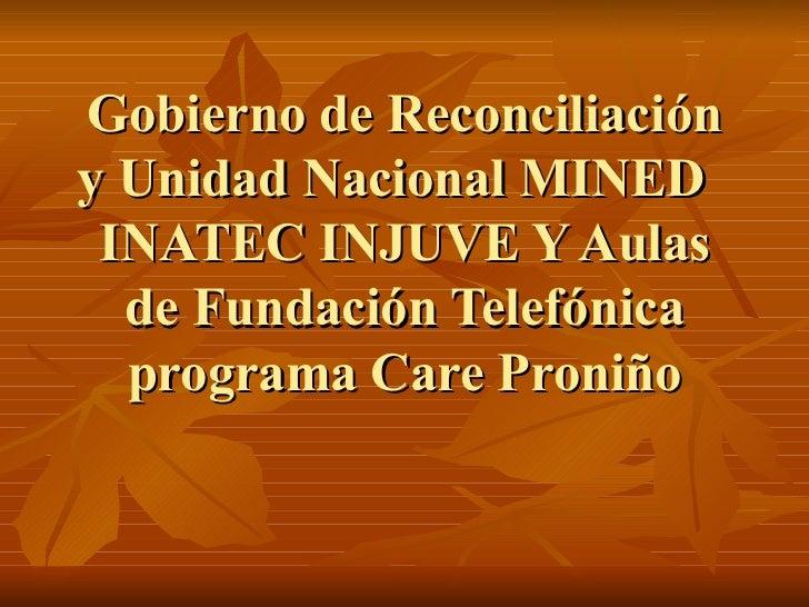 Gobierno de Reconciliación y Unidad Nacional MINED  INATEC INJUVE Y Aulas de Fundación Telefónica programa Care Proniño