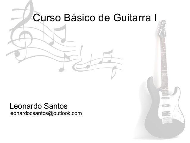 Curso Básico de Guitarra I Leonardo Santos leonardocsantos@outlook.com