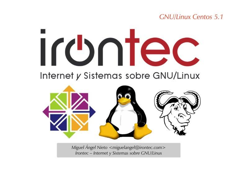 GNU/Linux Centos 5.1     Miguel Ángel Nieto <miguelangel@irontec.com>  Irontec – Internet y Sistemas sobre GNU/Linux