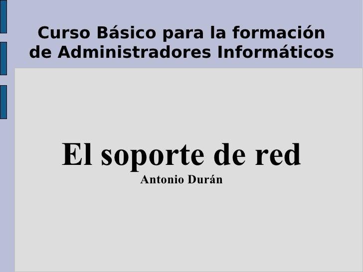Curso Básico para la formación de Administradores Informáticos El soporte de red Antonio Durán
