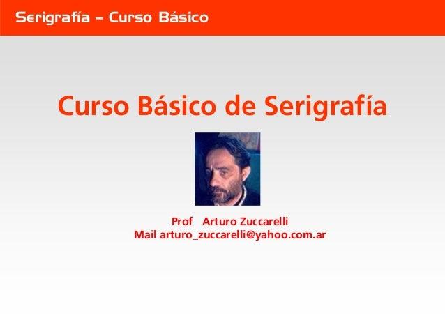 Serigrafía – Curso Básico     Curso Básico de Serigrafía                      Prof Arturo Zuccarelli               Mail ar...