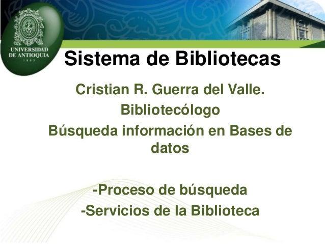 Sistema de Bibliotecas Cristian R. Guerra del Valle. Bibliotecólogo Búsqueda información en Bases de datos -Proceso de bús...