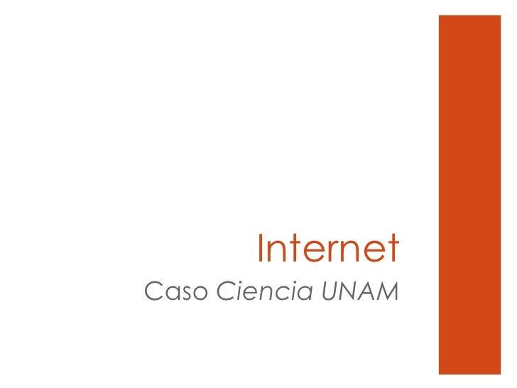 Internet <ul><li>Caso  Ciencia UNAM </li></ul>