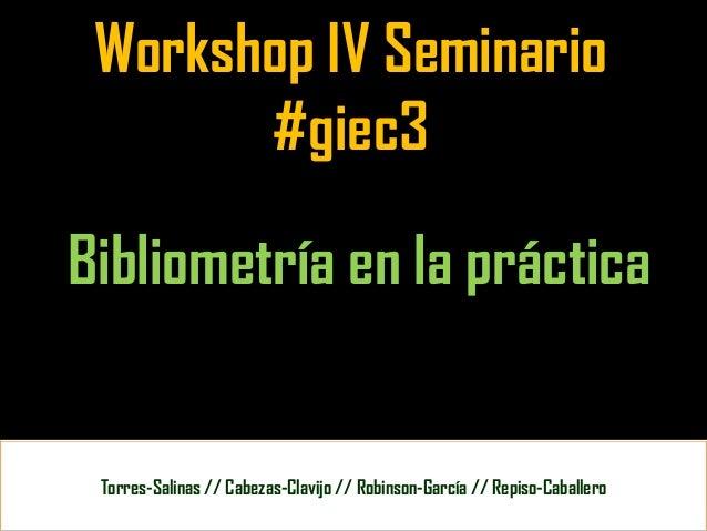 Workshop IV Seminario       #giec3Bibliometría en la práctica Torres-Salinas // Cabezas-Clavijo // Robinson-García // Repi...