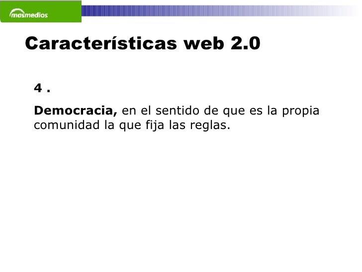 Características web 2.0 4 . Democracia,  en el sentido de que es la propia comunidad la que fija las reglas.