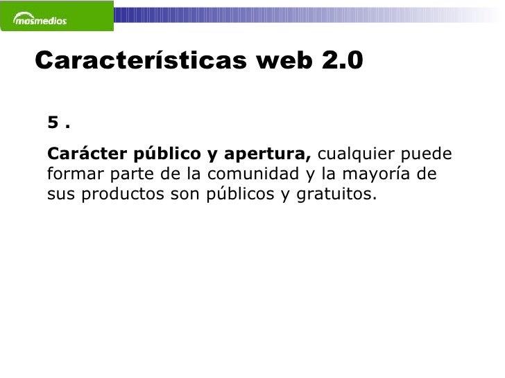 Características web 2.0 5 . Carácter público y apertura,  cualquier puede formar parte de la comunidad y la mayoría de sus...