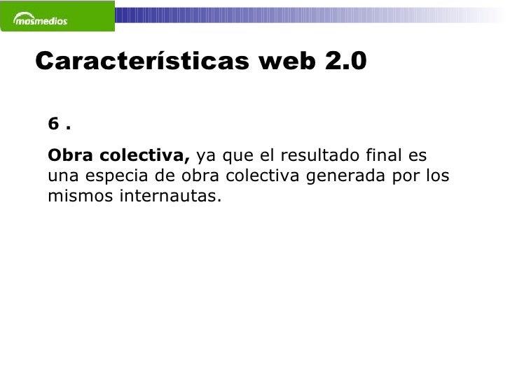 Características web 2.0 6 . Obra colectiva,  ya que el resultado final es una especia de obra colectiva generada por los m...