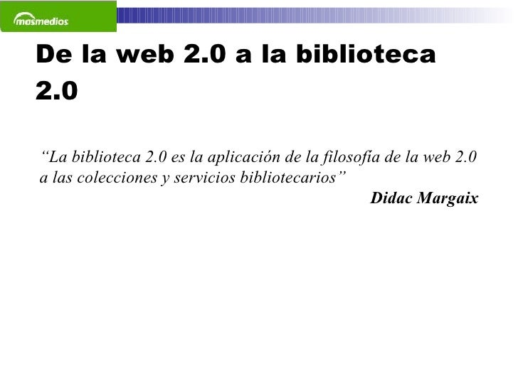 """De la web 2.0 a la biblioteca 2.0 """" La biblioteca 2.0 es la aplicación de la filosofía de la web 2.0 a las colecciones y s..."""