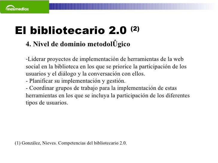 El bibliotecario 2.0  (2) (1) González, Nieves. Competencias del bibliotecario 2.0.  <ul><li>4. Nivel de dominio metodológ...