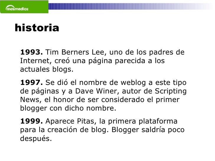 historia 1993.  Tim Berners Lee, uno de los padres de Internet, creó una página parecida a los actuales blogs. 1997.  Se d...