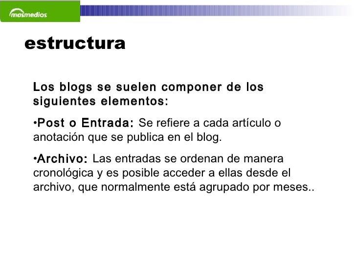 estructura <ul><li>Los blogs se suelen componer de los siguientes elementos: </li></ul><ul><li>Post o Entrada:  Se refiere...